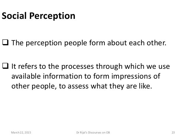 Social Perception  The perception people form about each other.  It refers to the processes through which we use availab...