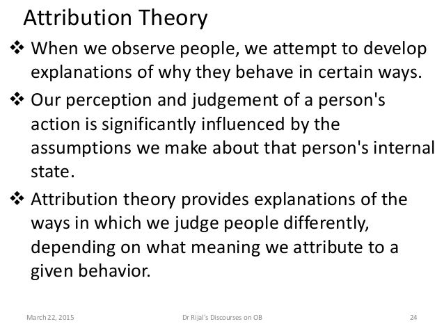Attribution Theory  When we observe people, we attempt to develop explanations of why they behave in certain ways.  Our ...