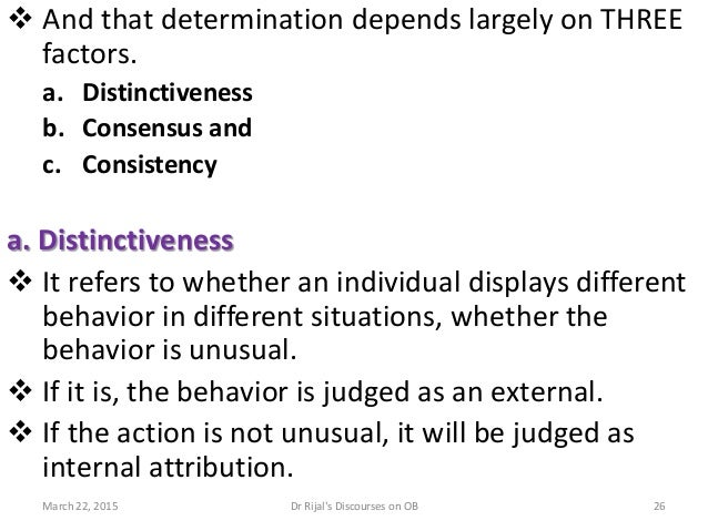  And that determination depends largely on THREE factors. a. Distinctiveness b. Consensus and c. Consistency a. Distincti...