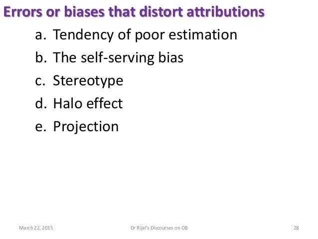 Errors or biases that distort attributions a. Tendency of poor estimation b. The self-serving bias c. Stereotype d. Halo e...