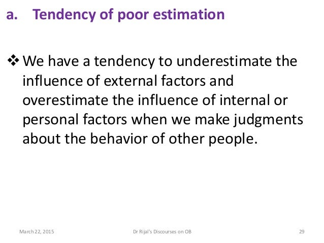 a. Tendency of poor estimation We have a tendency to underestimate the influence of external factors and overestimate the...