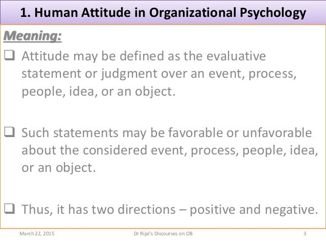 1. Human Attitude in Organizational Psychology Meaning:  Attitude may be defined as the evaluative statement or judgment ...