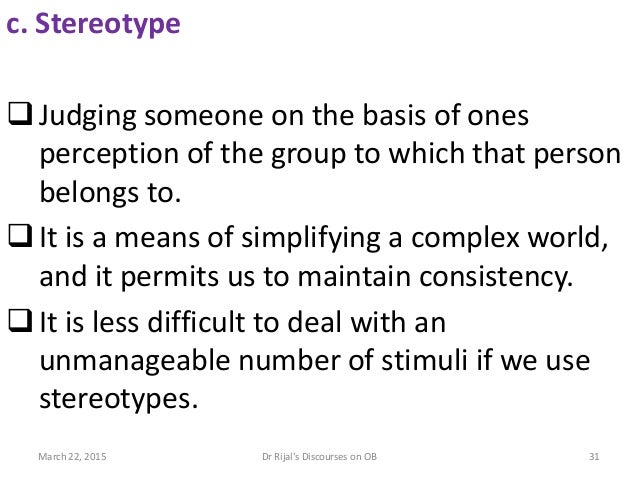 c. Stereotype Judging someone on the basis of ones perception of the group to which that person belongs to. It is a mean...