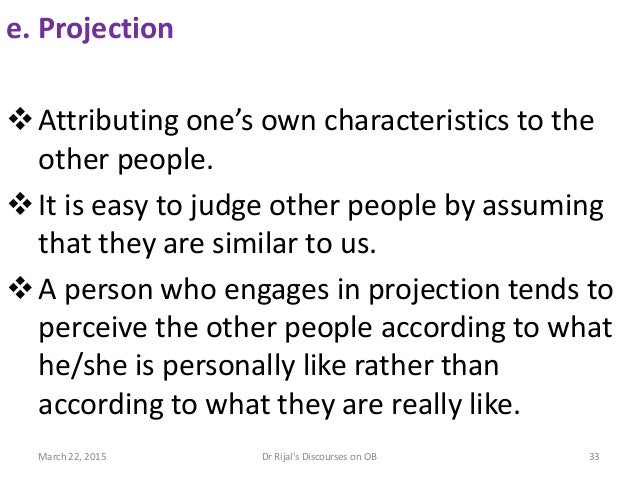 e. Projection Attributing one's own characteristics to the other people. It is easy to judge other people by assuming th...