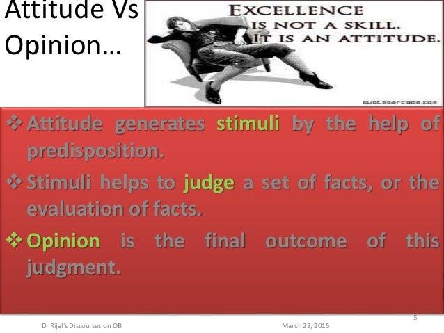 Attitude Vs Opinion… Attitude generates stimuli by the help of predisposition. Stimuli helps to judge a set of facts, or...