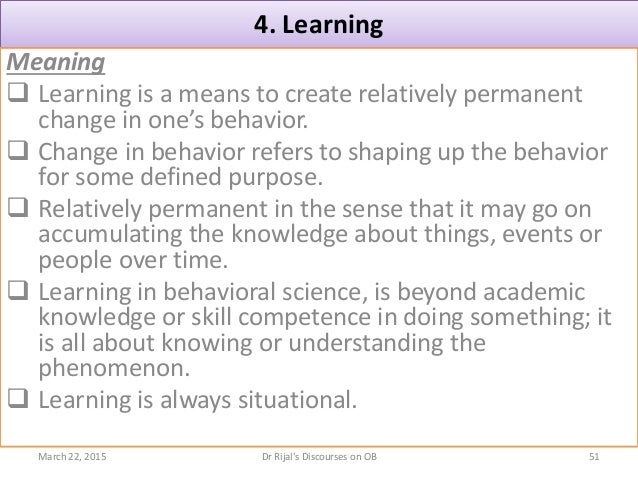 4. Learning Meaning  Learning is a means to create relatively permanent change in one's behavior.  Change in behavior re...