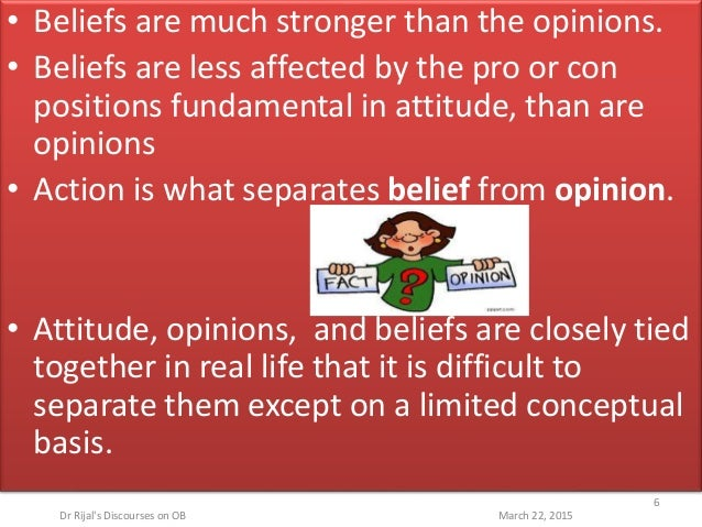 • Beliefs are much stronger than the opinions. • Beliefs are less affected by the pro or con positions fundamental in atti...