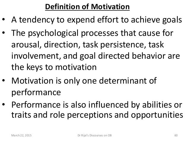 Definition of Motivation • A tendency to expend effort to achieve goals • The psychological processes that cause for arous...
