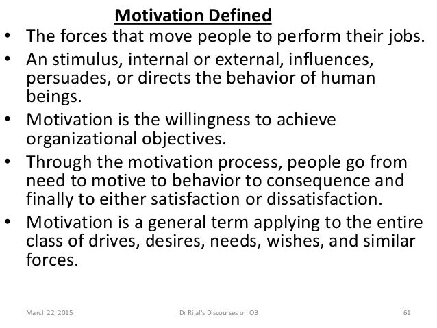Motivation Defined • The forces that move people to perform their jobs. • An stimulus, internal or external, influences, p...