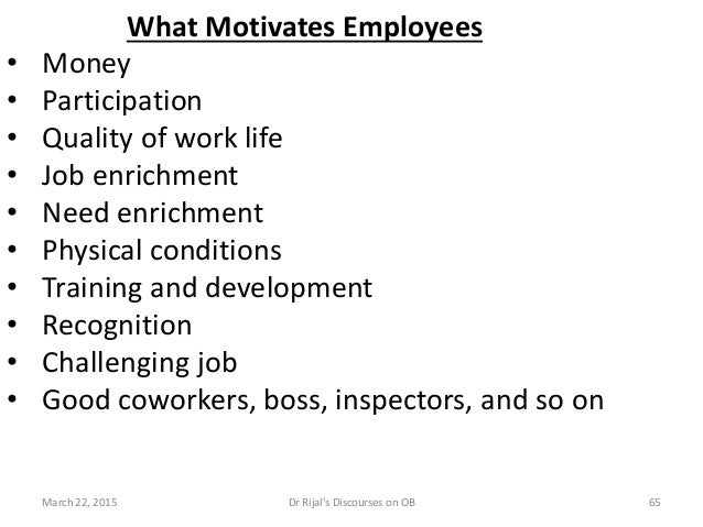 What Motivates Employees • Money • Participation • Quality of work life • Job enrichment • Need enrichment • Physical cond...