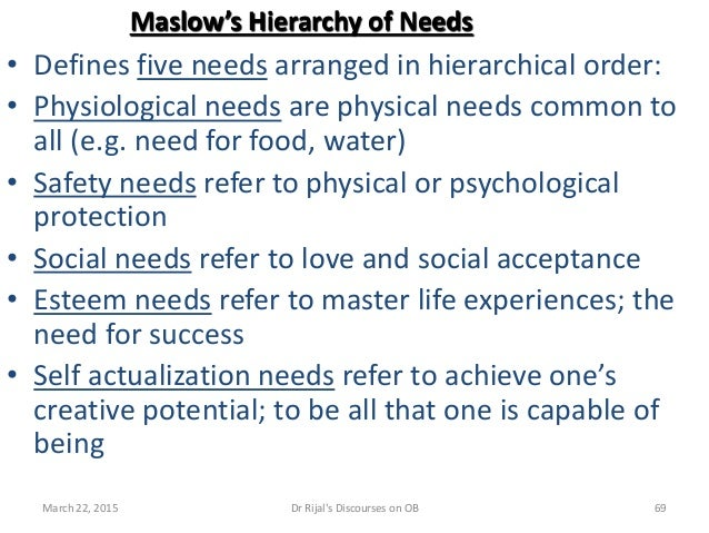 Maslow's Hierarchy of Needs • Defines five needs arranged in hierarchical order: • Physiological needs are physical needs ...
