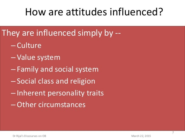 How are attitudes influenced? They are influenced simply by -- –Culture –Value system –Family and social system –Social cl...