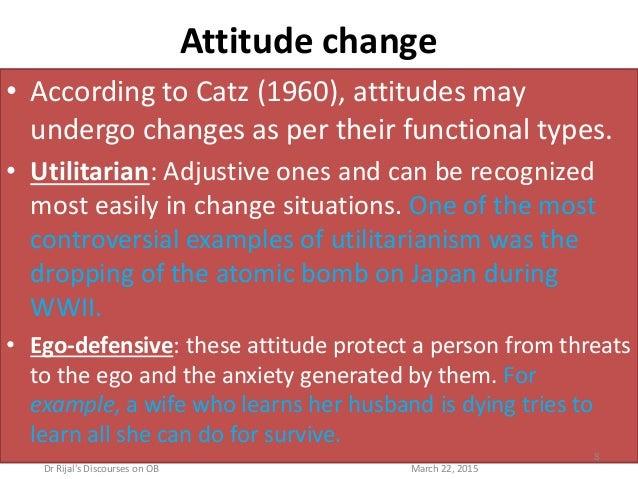 Attitude change • According to Catz (1960), attitudes may undergo changes as per their functional types. • Utilitarian: Ad...