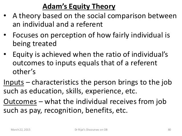 Adam's Equity Theory • A theory based on the social comparison between an individual and a referent • Focuses on perceptio...