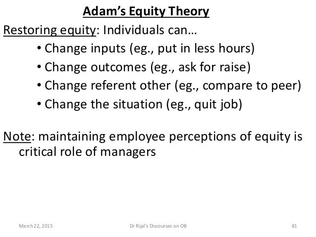 Adam's Equity Theory Restoring equity: Individuals can… • Change inputs (eg., put in less hours) • Change outcomes (eg., a...
