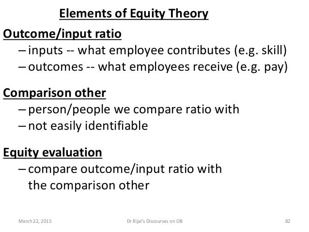 Elements of Equity Theory Outcome/input ratio –inputs -- what employee contributes (e.g. skill) –outcomes -- what employee...