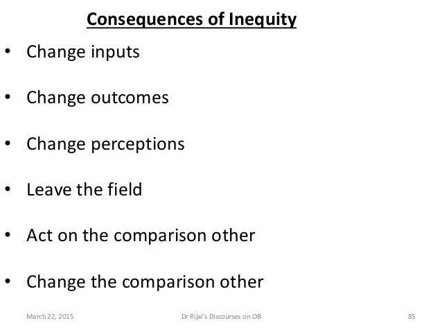 Consequences of Inequity • Change inputs • Change outcomes • Change perceptions • Leave the field • Act on the comparison ...