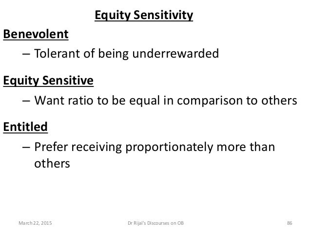 Equity Sensitivity Benevolent – Tolerant of being underrewarded Equity Sensitive – Want ratio to be equal in comparison to...
