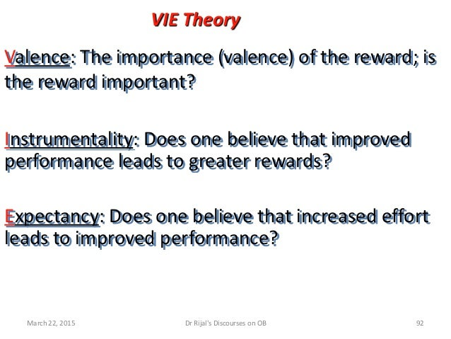VIE Theory Valence: The importance (valence) of the reward; is the reward important? Instrumentality: Does one believe tha...