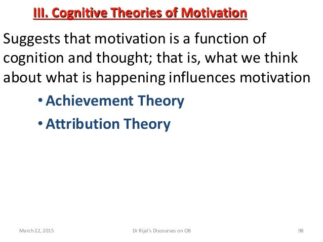 III. Cognitive Theories of Motivation Suggests that motivation is a function of cognition and thought; that is, what we th...