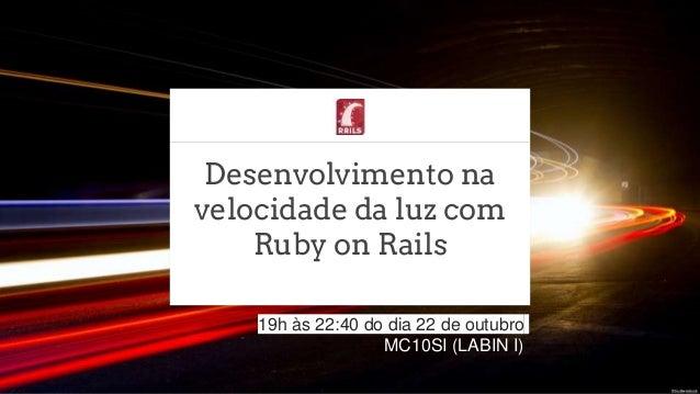 Desenvolvimento na velocidade da luz com Ruby on Rails 19h às 22:40 do dia 22 de outubro MC10SI (LABIN I)