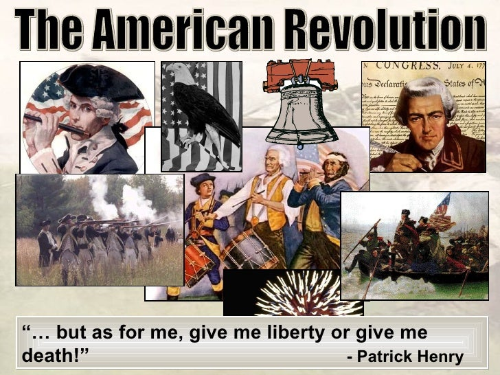 """The American Revolution """"…  but as for me, give me liberty or give me death!"""" - Patrick Henry"""