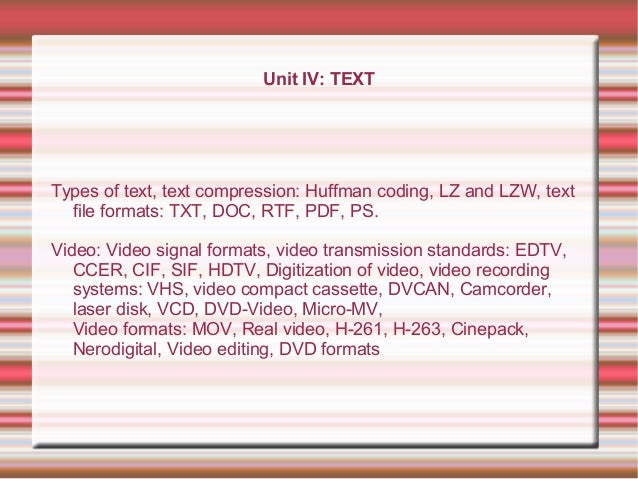 Unit IV: TEXT Types of text, text compression: Huffman coding, LZ and LZW, text file formats: TXT, DOC, RTF, PDF, PS. Vide...