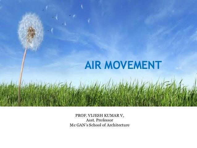 AIR MOVEMENT PROF. VIJESH KUMAR V, Asst. Professor Mc GAN's School of Architecture