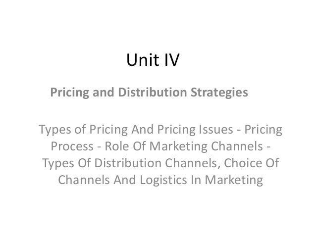 Unit IV Pricing and Distribution Strategies Types of Pricing And Pricing Issues - Pricing Process - Role Of Marketing Chan...