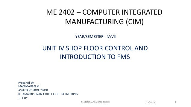 ME 2402 – COMPUTER INTEGRATED MANUFACTURING (CIM) YEAR/SEMESTER : IV/VII UNIT IV SHOP FLOOR CONTROL AND INTRODUCTION TO FM...