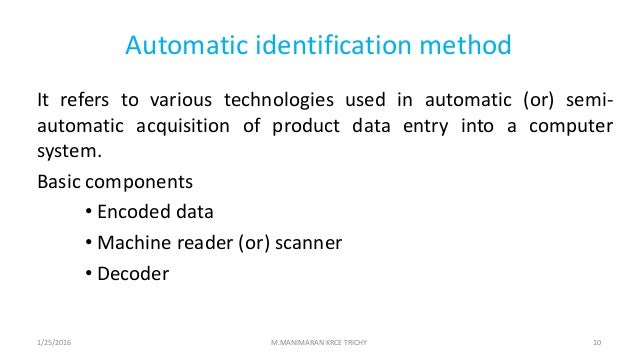 Automatic identification method It refers to various technologies used in automatic (or) semi- automatic acquisition of pr...