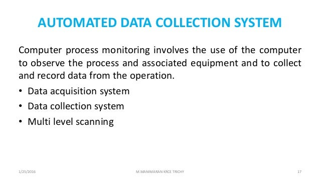 AUTOMATED DATA COLLECTION SYSTEM Computer process monitoring involves the use of the computer to observe the process and a...