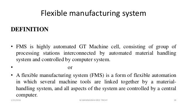 Flexible manufacturing system DEFINITION • FMS is highly automated GT Machine cell, consisting of group of processing stat...