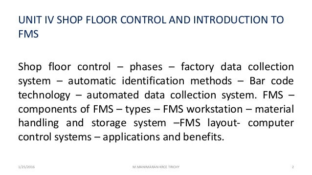 UNIT IV SHOP FLOOR CONTROL AND INTRODUCTION TO FMS Shop floor control – phases – factory data collection system – automati...
