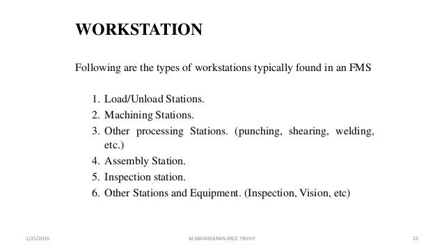WORKSTATION Following are the types of workstations typically found in an FMS 1. Load/Unload Stations. 2. Machining Statio...