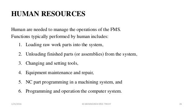 HUMAN RESOURCES Human are needed to manage the operations of the FMS. Functions typically performed by human includes: 1. ...