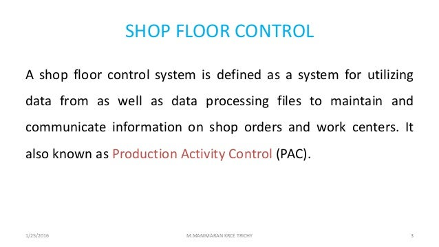 SHOP FLOOR CONTROL A shop floor control system is defined as a system for utilizing data from as well as data processing f...