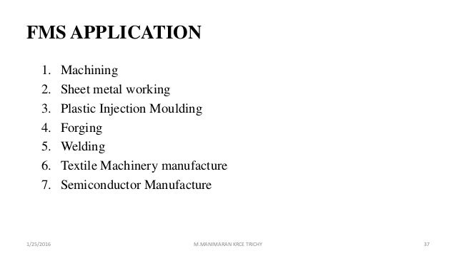 FMS APPLICATION 1. Machining 2. Sheet metal working 3. Plastic Injection Moulding 4. Forging 5. Welding 6. Textile Machine...
