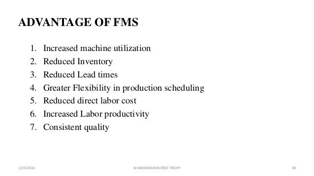 ADVANTAGE OF FMS 1. Increased machine utilization 2. Reduced Inventory 3. Reduced Lead times 4. Greater Flexibility in pro...