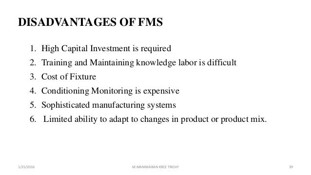 DISADVANTAGES OF FMS 1. High Capital Investment is required 2. Training and Maintaining knowledge labor is difficult 3. Co...