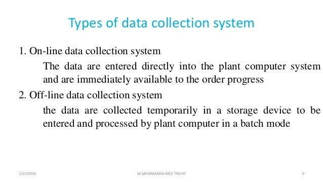 Types of data collection system 1. On-line data collection system The data are entered directly into the plant computer sy...