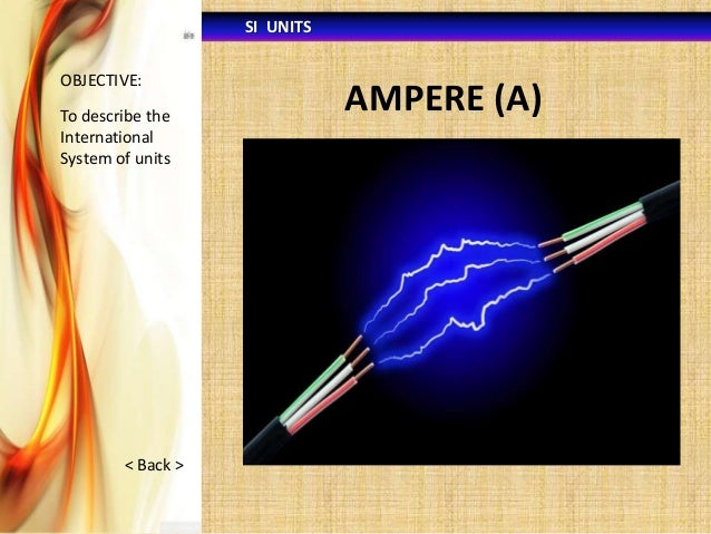 SI UNITS OBJECTIVE:  To describe the International System of units  < Back >  AMPERE (A)