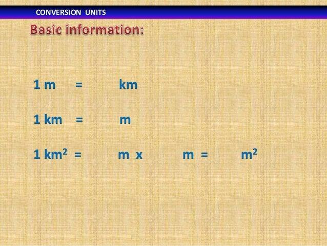 CONVERSION UNITS  1m  =  km  1 km =  m  1 km2 =  m x  m =  m2