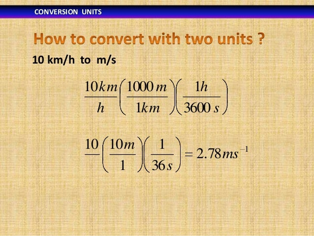 CONVERSION UNITS  10 km/h to m/s  10 km 1000 m h 1km 10 10 m 1  1 36 s  1h 3600 s 2.78 ms  1