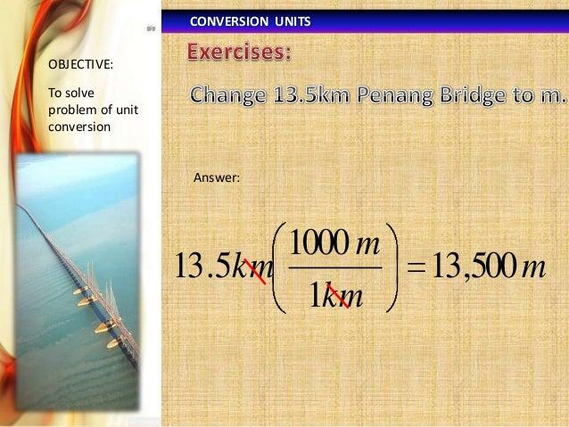 CONVERSION UNITS OBJECTIVE:  To solve problem of unit conversion  Answer:  1000 m 13 .5km 1km  13,500 m
