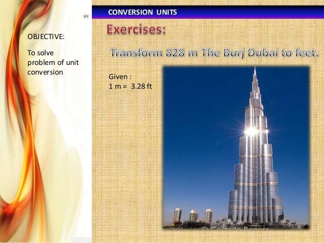 CONVERSION UNITS OBJECTIVE:  To solve problem of unit conversion  Given : 1 m = 3.28 ft