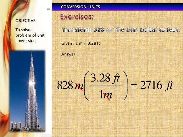 CONVERSION UNITS OBJECTIVE:  To solve problem of unit conversion  Given : 1 m = 3.28 ft  Answer:  3.28 ft 828 m 1m  2716 f...
