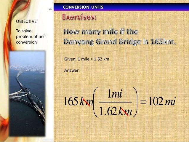 CONVERSION UNITS OBJECTIVE:  To solve problem of unit conversion  Given: 1 mile = 1.62 km Answer:  1mi 165 km 1.62 km  102...