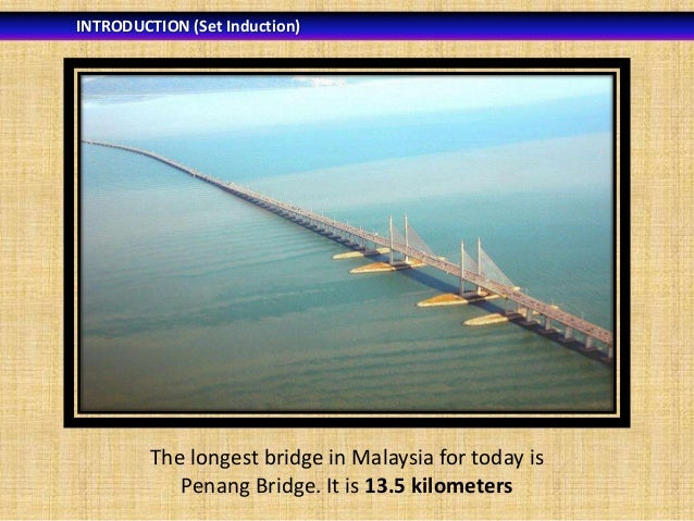 INTRODUCTION (Set Induction)  The longest bridge in Malaysia for today is Penang Bridge. It is 13.5 kilometers