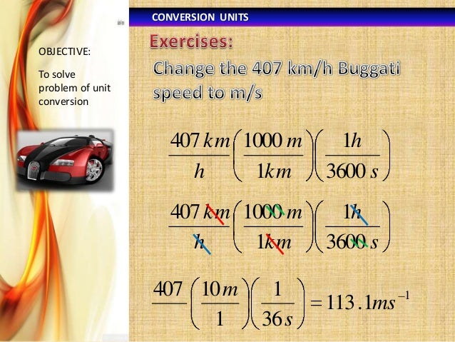 CONVERSION UNITS OBJECTIVE:  To solve problem of unit conversion  407 km 1000 m h 1km  1h 3600 s  407 km 1000 m h 1km  1h ...